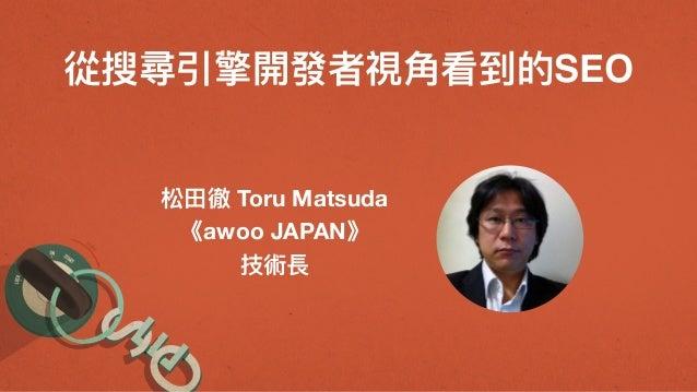 從搜尋引擎開發者視⾓角看到的SEO 松⽥田徹 Toru Matsuda 《awoo JAPAN》 技術長