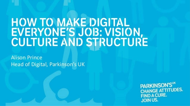 How to make digital everyone's job: Vision, culture and structure Alison Prince Head of Digital, Parkinson's UK