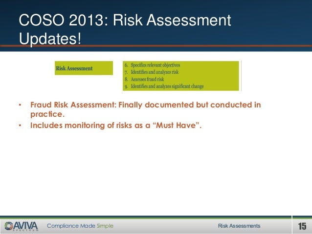 15Compliance Made Simple COSO 2013: Risk Assessment Updates! • Fraud Risk Assessment: Finally documented but conducted in ...