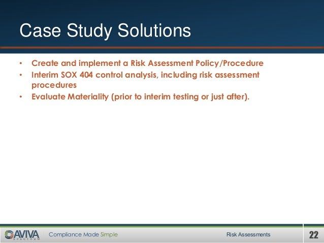 22Compliance Made Simple Case Study Solutions • Create and implement a Risk Assessment Policy/Procedure • Interim SOX 404 ...