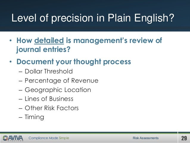 29Compliance Made Simple Risk Assessments Level of precision in Plain English? • How detailed is management's review of jo...