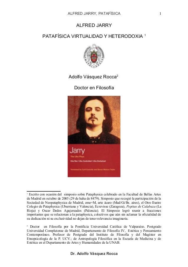 ALFRED JARRY, PATAFÍSICA ALFRED JARRY PATAFÍSICA VIRTUALIDAD Y HETERODOXIA 1 Adolfo Vásquez Rocca2 Doctor en Filosofía 1 E...