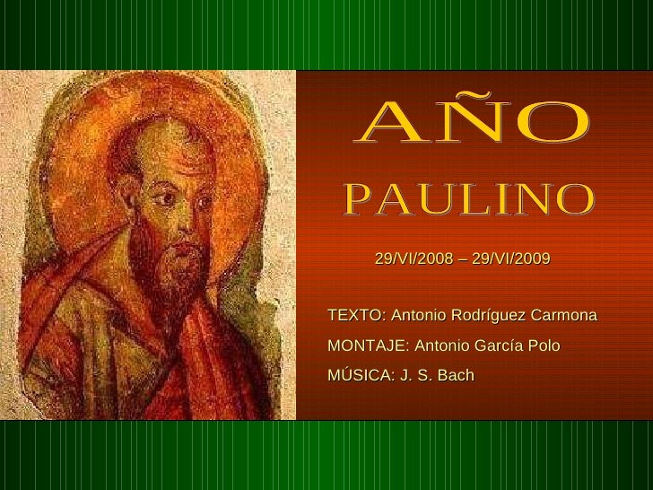 AÑO PAULINO 29/VI/2008 – 29/VI/2009 TEXTO: Antonio Rodríguez Carmona  MONTAJE: Antonio García Polo MÚSICA: J. S. Bach