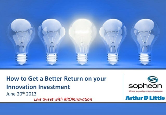 How to Get a Better Return on yourInnovation InvestmentJune 20th 2013Live tweet with #ROInnovation