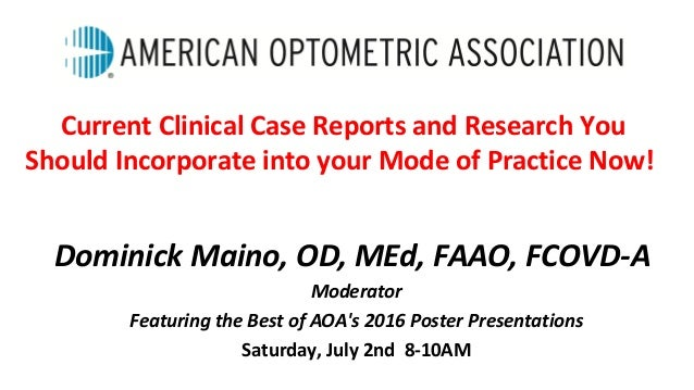Dominick Maino, OD, MEd, FAAO, FCOVD-A Moderator Featuring the Best of AOA's 2016 Poster Presentations Saturday, July 2nd ...