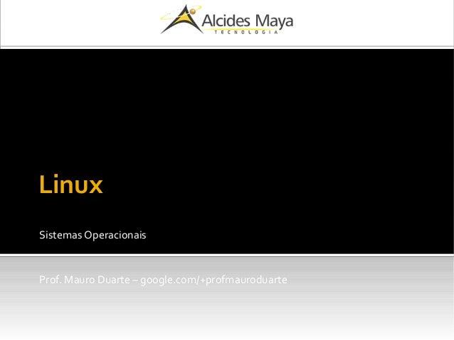 Linux Sistemas Operacionais Prof. Mauro Duarte – google.com/+profmauroduarte