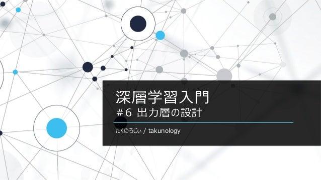 深層学習入門 #6 出力層の設計 たくのろじぃ / takunology