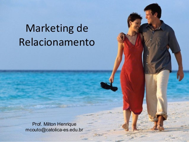 Marketing de Relacionamento  Prof. Milton Henrique mcouto@catolica-es.edu.br
