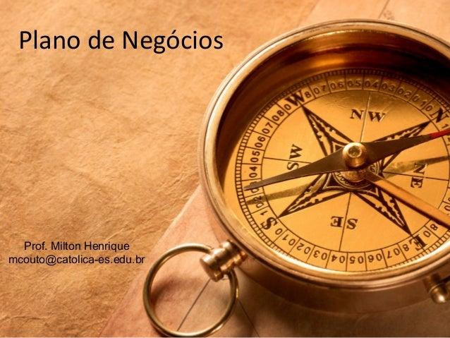Plano de Negócios Prof. Milton Henrique mcouto@catolica-es.edu.br
