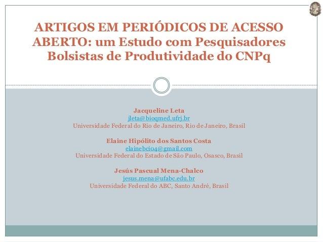ARTIGOS EM PERIÓDICOS DE ACESSO ABERTO: um Estudo com Pesquisadores Bolsistas de Produtividade do CNPq Jacqueline Leta jle...