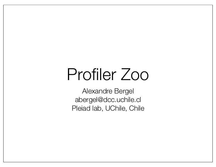 Profiler Zoo    Alexandre Bergel abergel@dcc.uchile.clPleiad lab, UChile, Chile