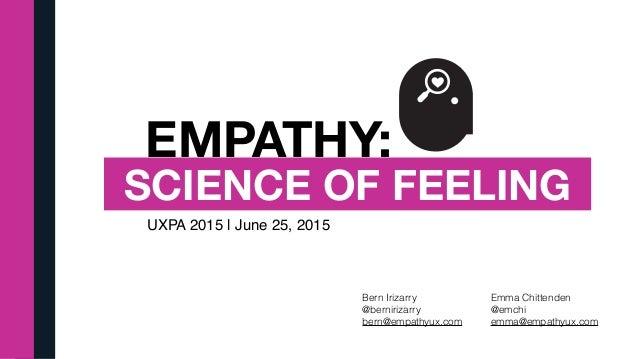 EMPATHY: SCIENCE OF FEELING UXPA 2015 | June 25, 2015 Bern Irizarry @bernirizarry bern@empathyux.com Emma Chittenden @emch...