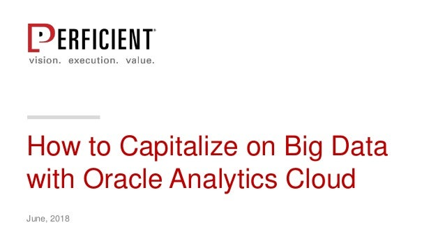 How to Capitalize on Big Data with Oracle Analytics Cloud June, 2018