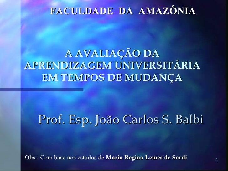 A AVALIAÇÃO DA APRENDIZAGEM UNIVERSITÁRIA EM TEMPOS DE MUDANÇA Prof. Esp. João Carlos S. Balbi FACULDADE  DA  AMAZÔNIA Obs...