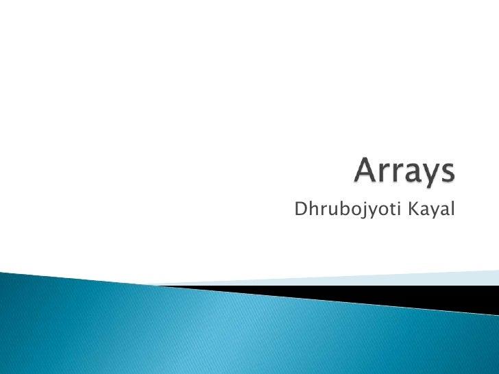 Arrays<br />DhrubojyotiKayal<br />