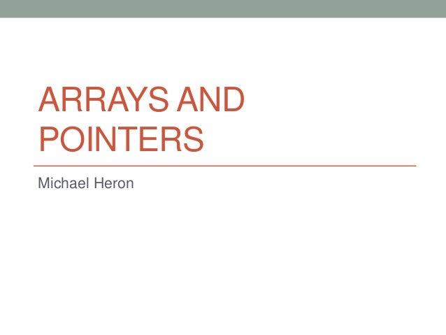 ARRAYS AND POINTERS Michael Heron