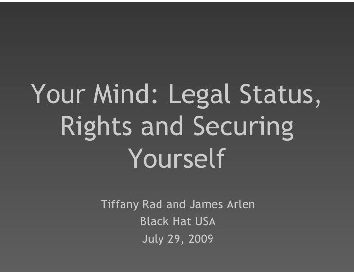 Your Mind: Legal Status,   Rights and Securing         Yourself      Tiffany Rad and James Arlen             Black Hat USA...