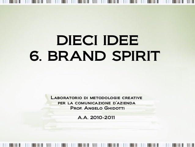 DIECI IDEE6. BRAND SPIRIT  Laboratorio di metodologie creative    per la comunicazione d'azienda         Prof. Angelo Ghid...