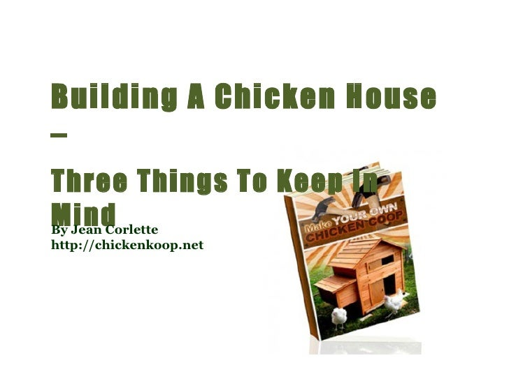 Building A Chicken House –  Three Things To Keep In Mind By Jean Corlette http://chickenkoop.net