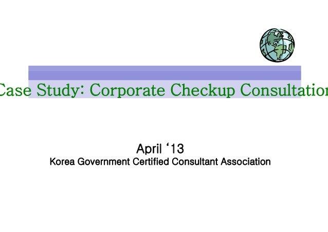 Case Study: Corporate Checkup ConsultationApril '13Korea Government Certified Consultant Association