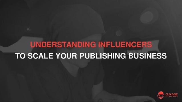 UNDERSTANDING INFLUENCERS TO SCALE YOUR PUBLISHING BUSINESS