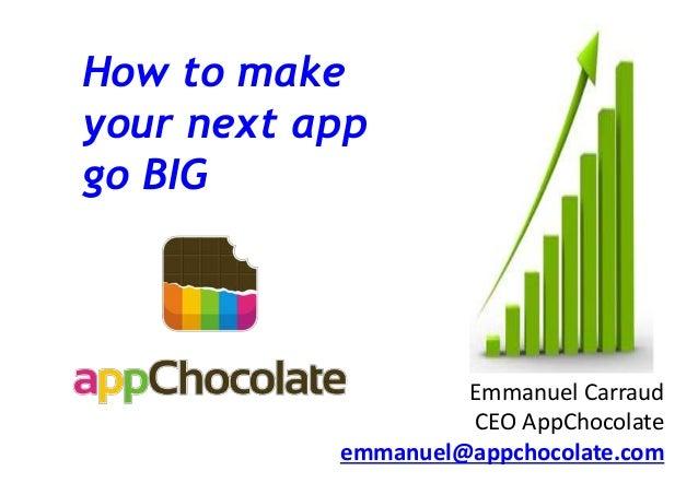 How to make your next app go BIG Emmanuel Carraud CEO AppChocolate emmanuel@appchocolate.com