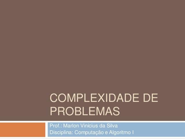 COMPLEXIDADE DE PROBLEMAS Prof.: Marlon Vinicius da Silva Disciplina: Computação e Algoritmo I