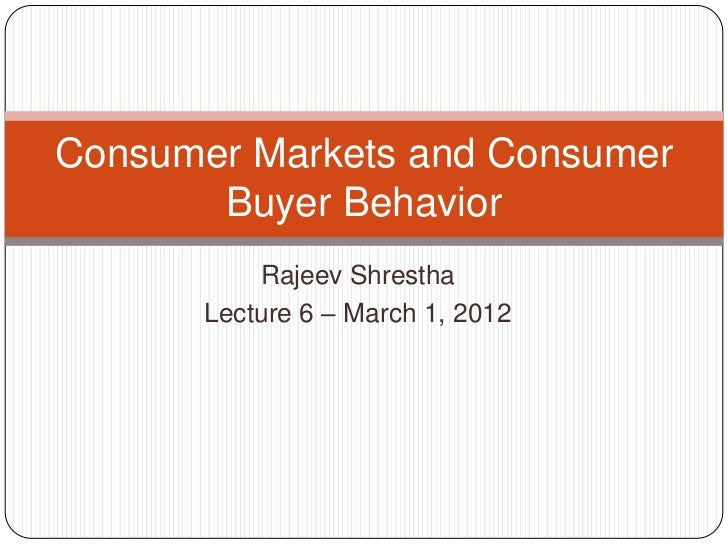 Consumer Markets and Consumer       Buyer Behavior          Rajeev Shrestha      Lecture 6 – March 1, 2012
