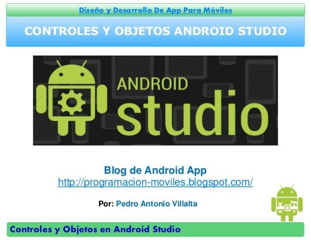 Controles y Objetos en Android Studio Diseño y Desarrollo De App Para Móviles CONTROLES Y OBJETOS ANDROID STUDIO Por: Pedr...