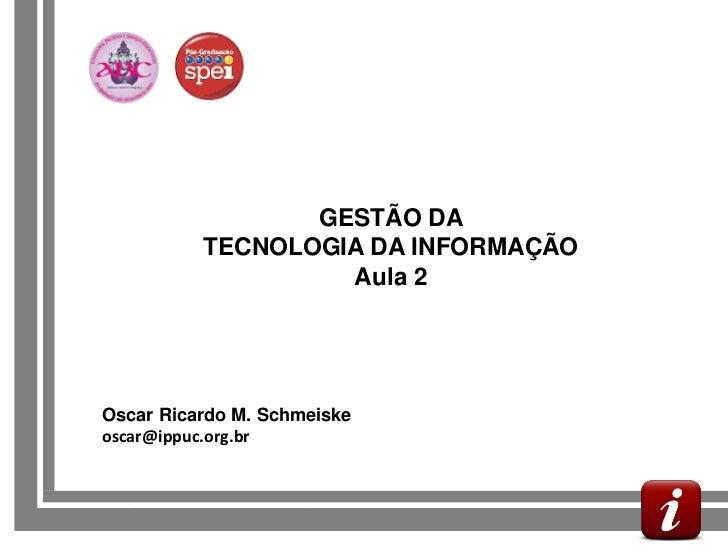 GESTÃO DA             TECNOLOGIA DA INFORMAÇÃO                      Aula 2   Oscar Ricardo M. Schmeiske   oscar@ippuc.org....