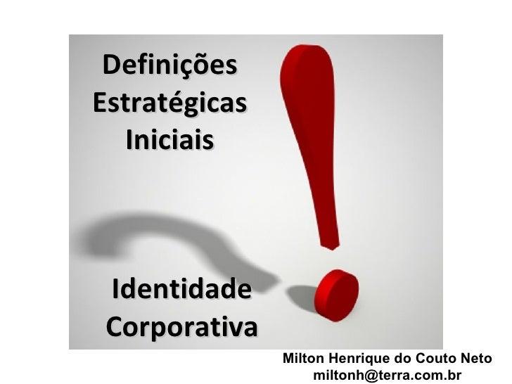 DefiniçõesEstratégicas  Iniciais Identidade Corporativa               Milton Henrique do Couto Neto                    mil...