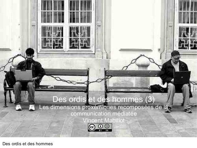 Des ordis et des hommes c Des ordis et des hommes (3) Les dimensions proxémiques recomposées de la communication médiatée ...