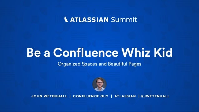 Be a Confluence Whiz Kid Organized Spaces and Beautiful Pages JOHN WETENHALL | CONFLUENCE GUY | ATLASSIAN | @JWETENHALL