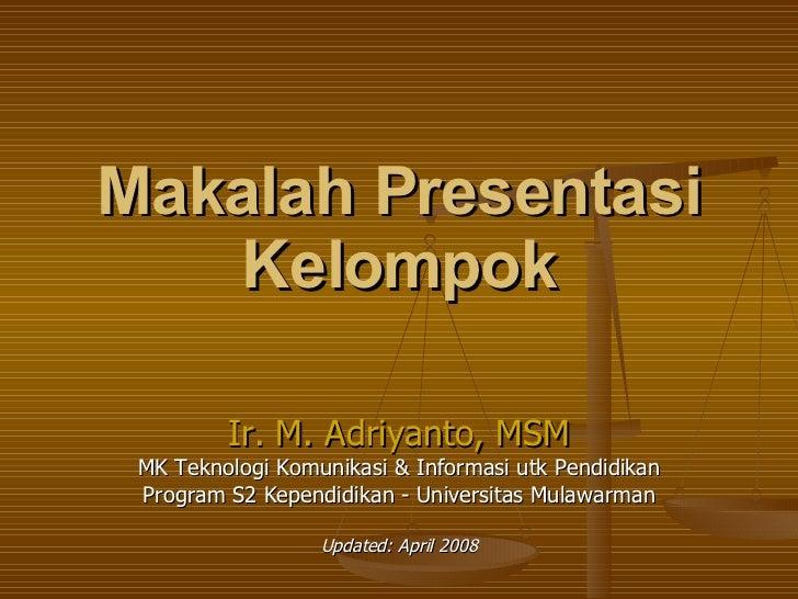 Makalah Presentasi Kelompok Ir. M. Adriyanto, MSM MK Teknologi Komunikasi & Informasi utk Pendidikan Program S2 Kependidik...