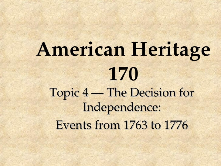 American Heritage 170 Topic 4 — The Decision for Independence: Events from 1763 to 1776