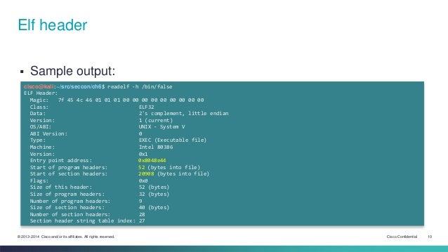 Elf header   Sample output:  cisco@kali:~/src/seccon/ch6$ readelf -h /bin/false  ELF Header:  Magic: 7f 45 4c 46 01 01 01...