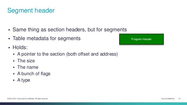 Segment header   Same thing as section headers, but for segments   Table metadata for segments   Holds:   A pointer to...