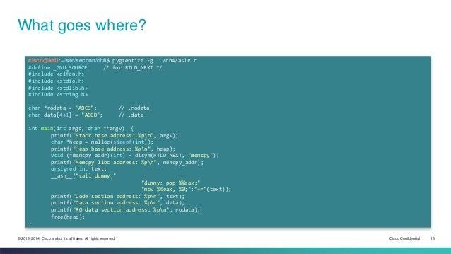 What goes where?  cisco@kali:~/src/seccon/ch6$ pygmentize -g ../ch4/aslr.c  #define _GNU_SOURCE /* for RTLD_NEXT */  #incl...