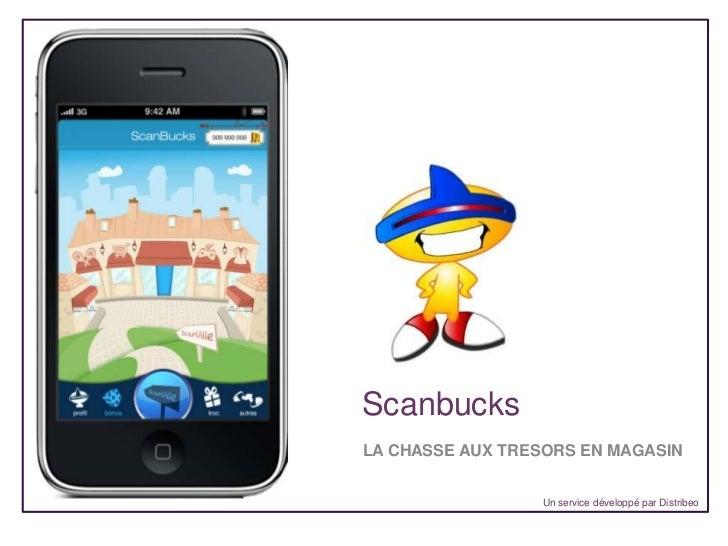 Scanbucks<br />LA CHASSE AUX TRESORS EN MAGASIN<br />Un service développé par Distribeo<br />