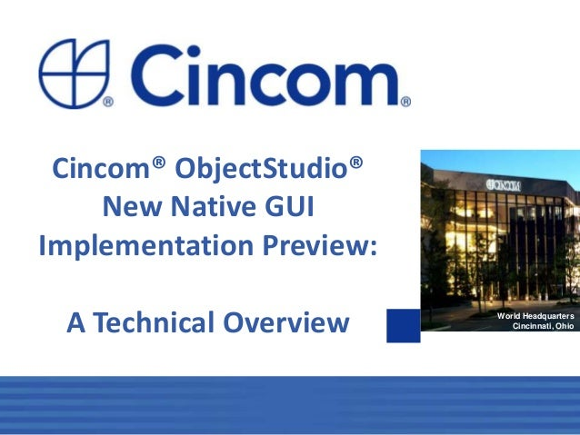 1 World Headquarters Cincinnati, Ohio Cincom® ObjectStudio® New Native GUI Implementation Preview: A Technical Overview