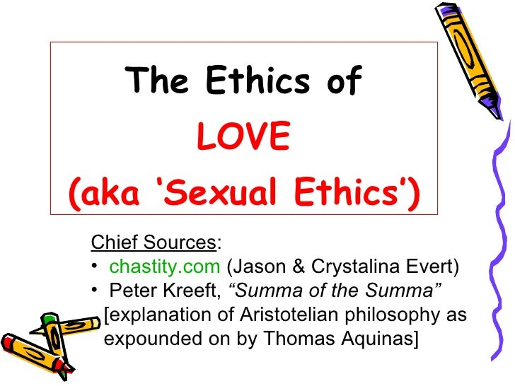 The Ethics of LOVE (aka 'Sexual Ethics') <ul><li>Chief Sources : </li></ul><ul><li>chastity.com  (Jason & Crystalina Evert...