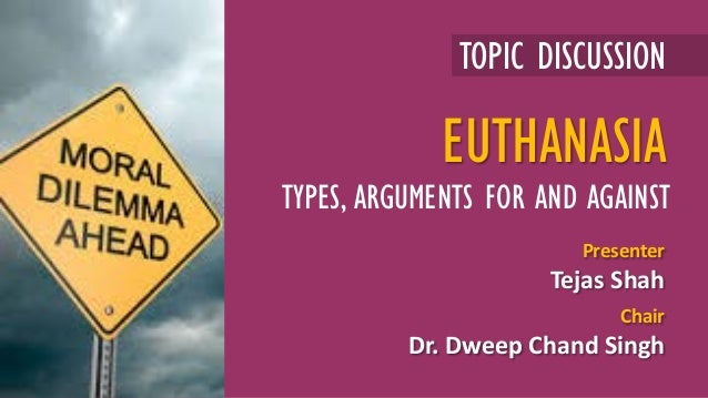 TOPIC DISCUSSION Presenter Tejas Shah Chair Dr. Dweep Chand Singh EUTHANASIA TYPES, ARGUMENTS FOR AND AGAINST