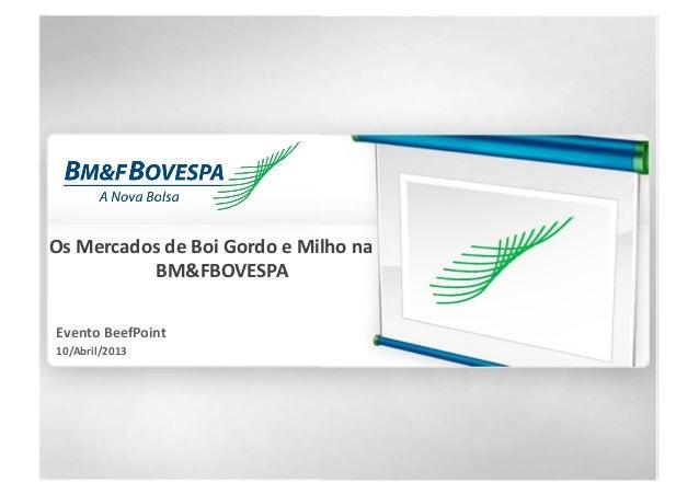 Os Mercados de Boi Gordo e Milho na BM&FBOVESPA Evento BeefPoint 10/Abril/2013