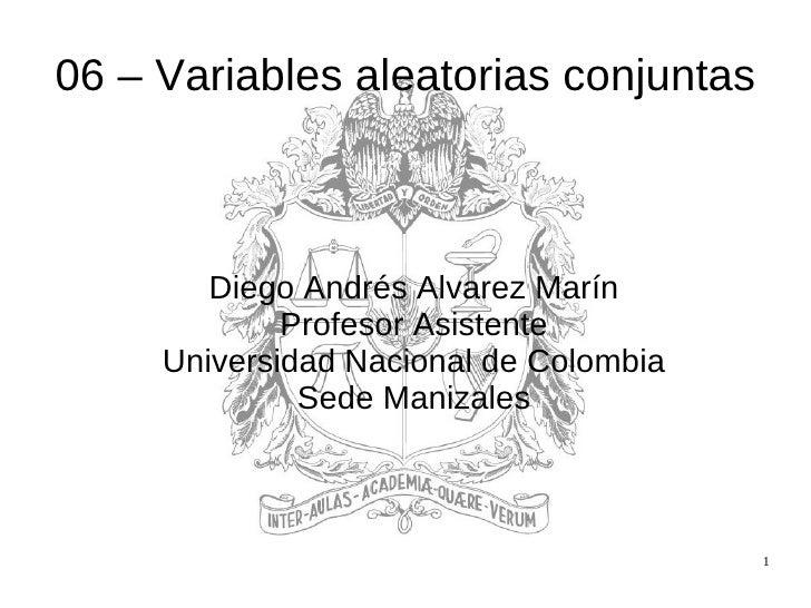06 – Variables aleatorias conjuntas <ul><ul><li>Diego Andrés Alvarez Marín </li></ul></ul><ul><ul><li>Profesor Asistente <...