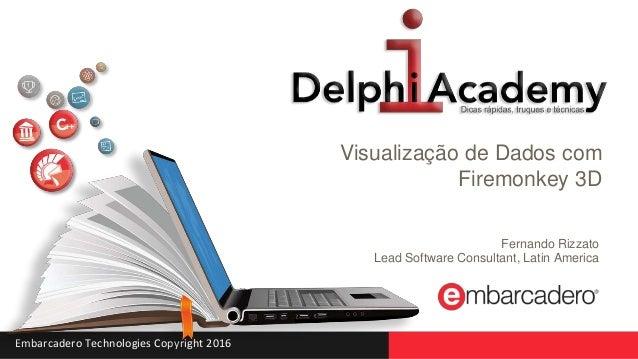 Embarcadero Technologies Copyright 2016 Visualização de Dados com Firemonkey 3D Fernando Rizzato Lead Software Consultant,...