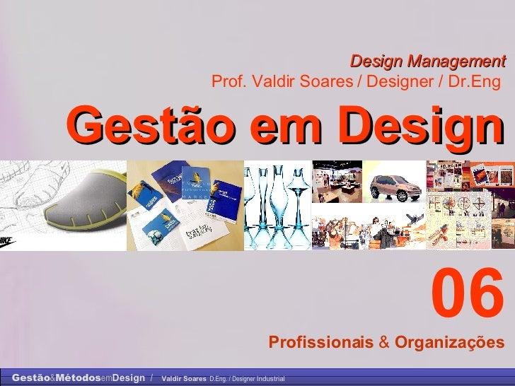 Design Management Prof. Valdir Soares / Designer / Dr.Eng   Gestão em Design . 06 Profissionais  &  Organizações