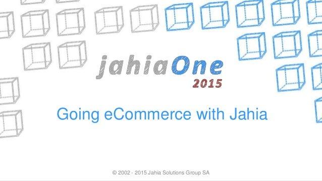 © 2002 - 2015 Jahia Solutions Group SA Going eCommerce with Jahia