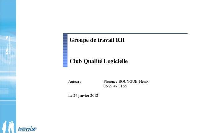 Auteur : Florence BOUYGUE Hénix 06 29 47 31 59 Le 24 janvier 2012 Groupe de travail RH Club Qualité Logicielle