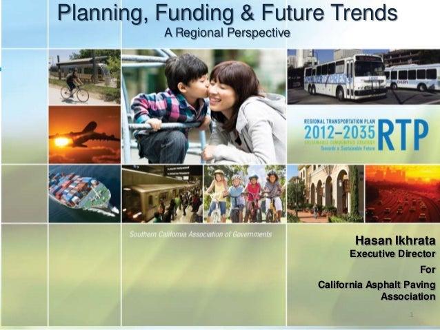 Planning, Funding & Future TrendsA Regional PerspectiveHasan IkhrataExecutive DirectorForCalifornia Asphalt PavingAssociat...