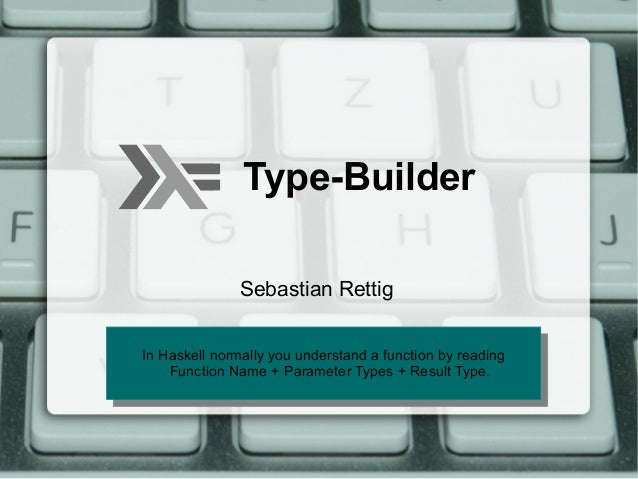 Type-Builder               Sebastian RettigIn Haskell normally you understand aa function by reading In Haskell normally y...